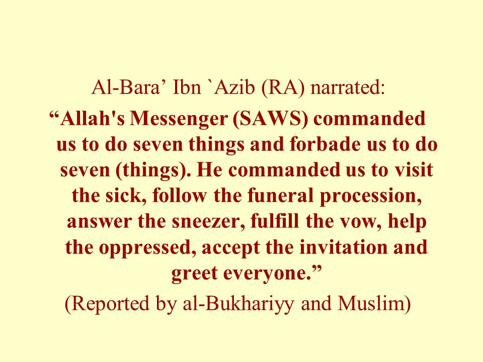 Al-Bara' Ibn `Azib (RA) narrated: Allah s Messenger (SAWS) commanded us to do seven things and forbade us to do seven (things).