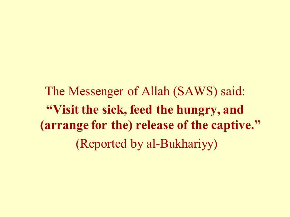 The Messenger of Allah (SAWS) said: Visit the sick, feed the hungry, and (arrange for the) release of the captive. (Reported by al-Bukhariyy)