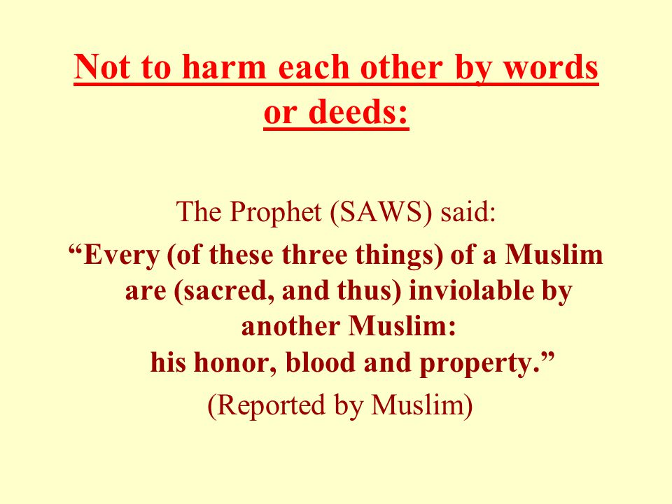 Not to harm each other by words or deeds: The Prophet (SAWS) said: Every (of these three things) of a Muslim are (sacred, and thus) inviolable by another Muslim: his honor, blood and property. (Reported by Muslim)