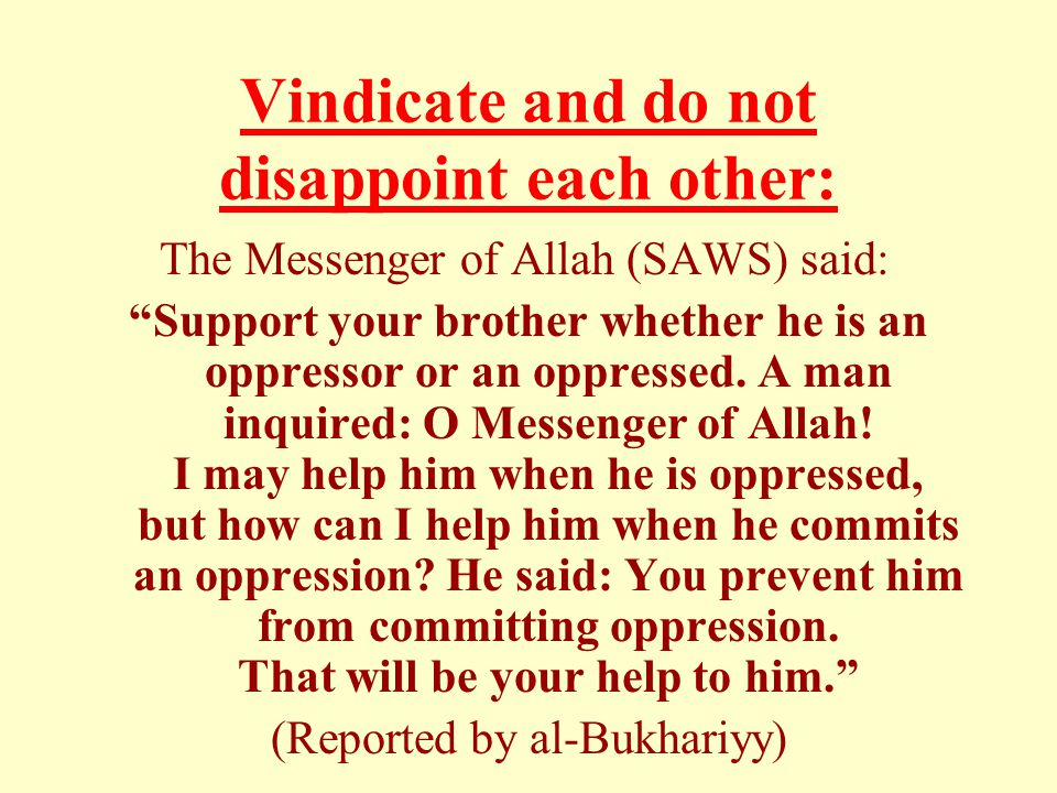 Vindicate and do not disappoint each other: The Messenger of Allah (SAWS) said: Support your brother whether he is an oppressor or an oppressed.