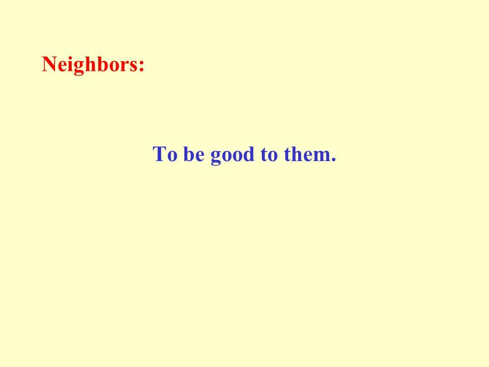 Proper manners towards neighbors: Allah says: ﴿وَاعْبُدُوا اللهَ وَلاَ تُشْرِكُوا بِهِ شَيْئاً وَبِالْوَالِدَيْنِ إِحْسَاناً وَبِذِي الْقُرْبَى وَالْيَتَامَى وَالْمَسَاكِينِ وَالْجَارِ ذِي الْقُرْبَى وَالْجَارِ الْجُنُبِ وَالصَّاحِبِ بِالْجَنْبِ وَابْنِ السَّبِيلِ وَمَا مَلَكَتْ أَيْمَانُكُمْ إِنَّ اللهَ لاَ يُحِبُّ مَن كَانَ مُخْتَالاً فَخُوراً﴾ [ النساء : 36]
