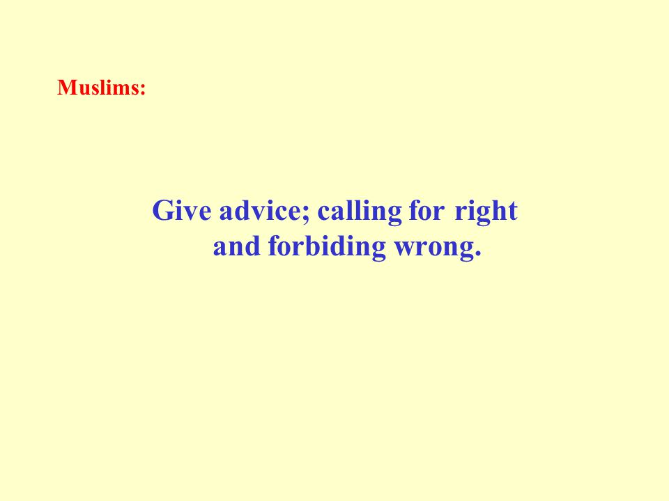 Muslims: Give advice; calling for right and forbiding wrong.
