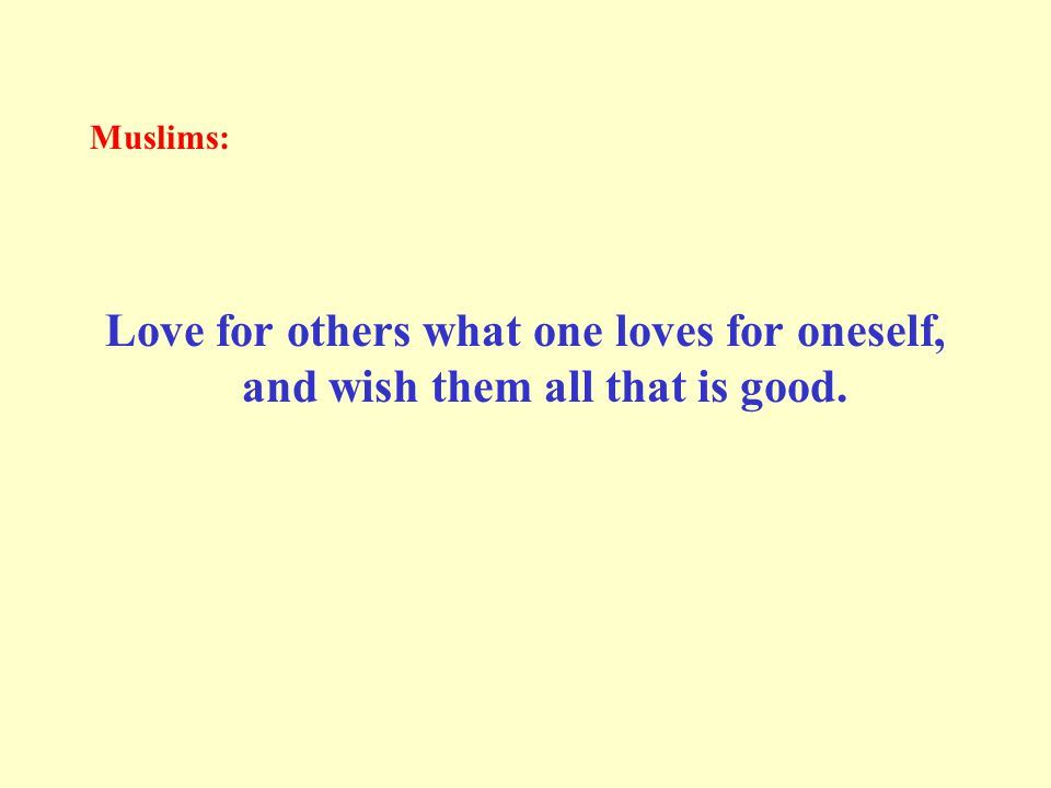 Muslims: Love for others what one loves for oneself, and wish them all that is good.