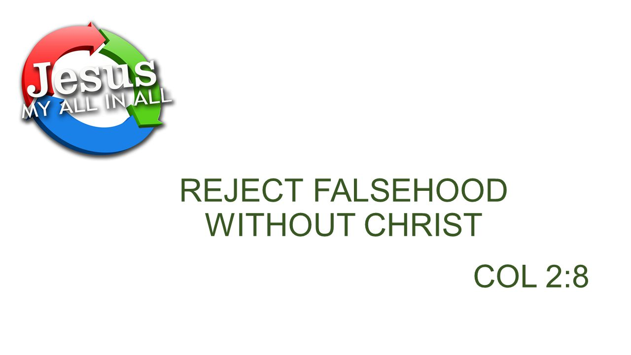 REJECT FALSEHOOD WITHOUT CHRIST COL 2:8