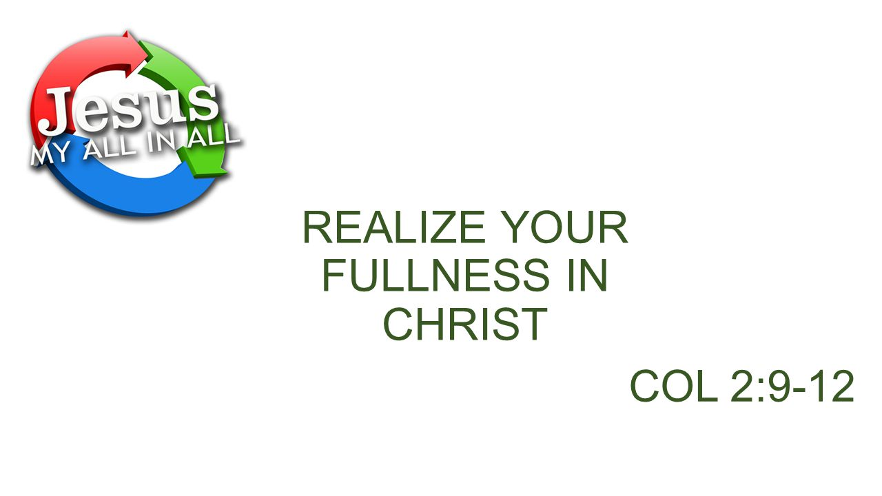 REALIZE YOUR FULLNESS IN CHRIST COL 2:9-12