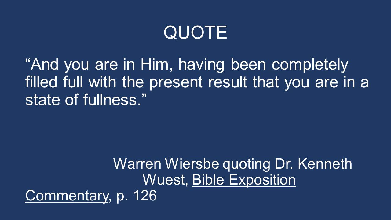 QUOTE And you are in Him, having been completely filled full with the present result that you are in a state of fullness. Warren Wiersbe quoting Dr.