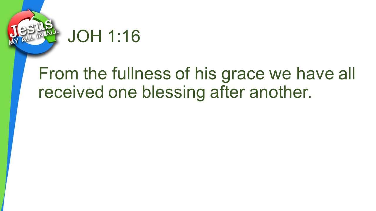 JOH 1:16 From the fullness of his grace we have all received one blessing after another.