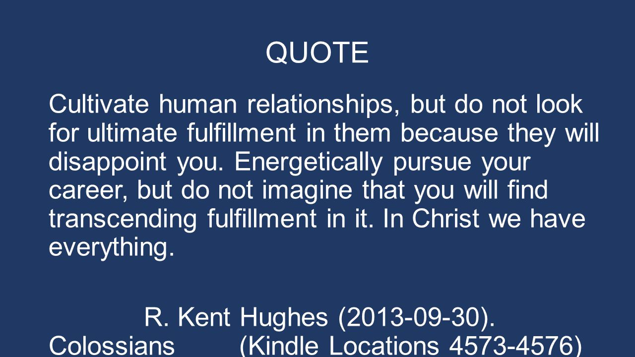 QUOTE Cultivate human relationships, but do not look for ultimate fulfillment in them because they will disappoint you.