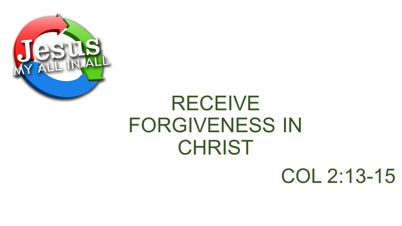 RECEIVE FORGIVENESS IN CHRIST COL 2:13-15