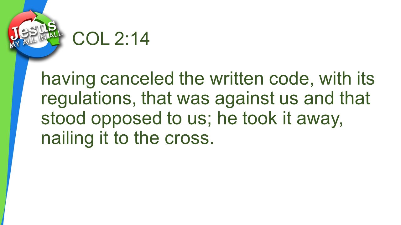 COL 2:14 having canceled the written code, with its regulations, that was against us and that stood opposed to us; he took it away, nailing it to the cross.