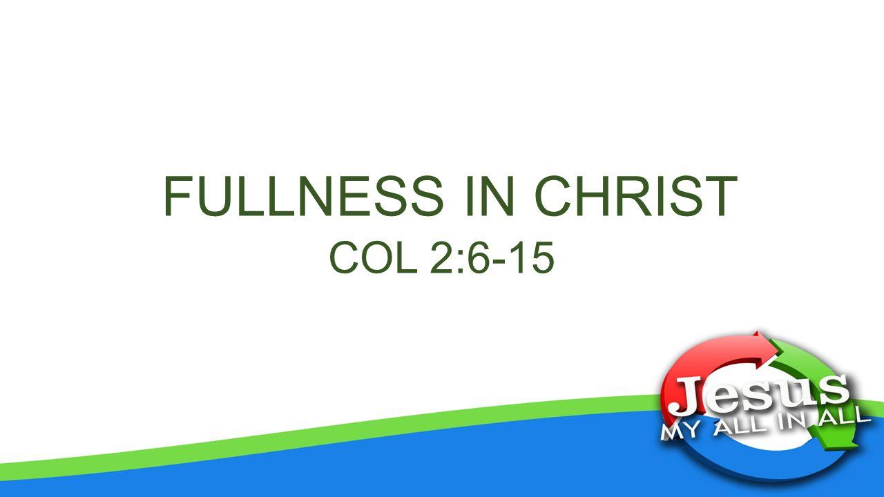 FULLNESS IN CHRIST COL 2:6-15