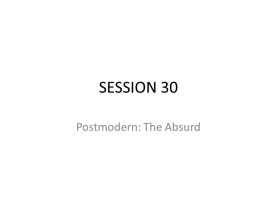 SESSION 30 Postmodern: The Absurd