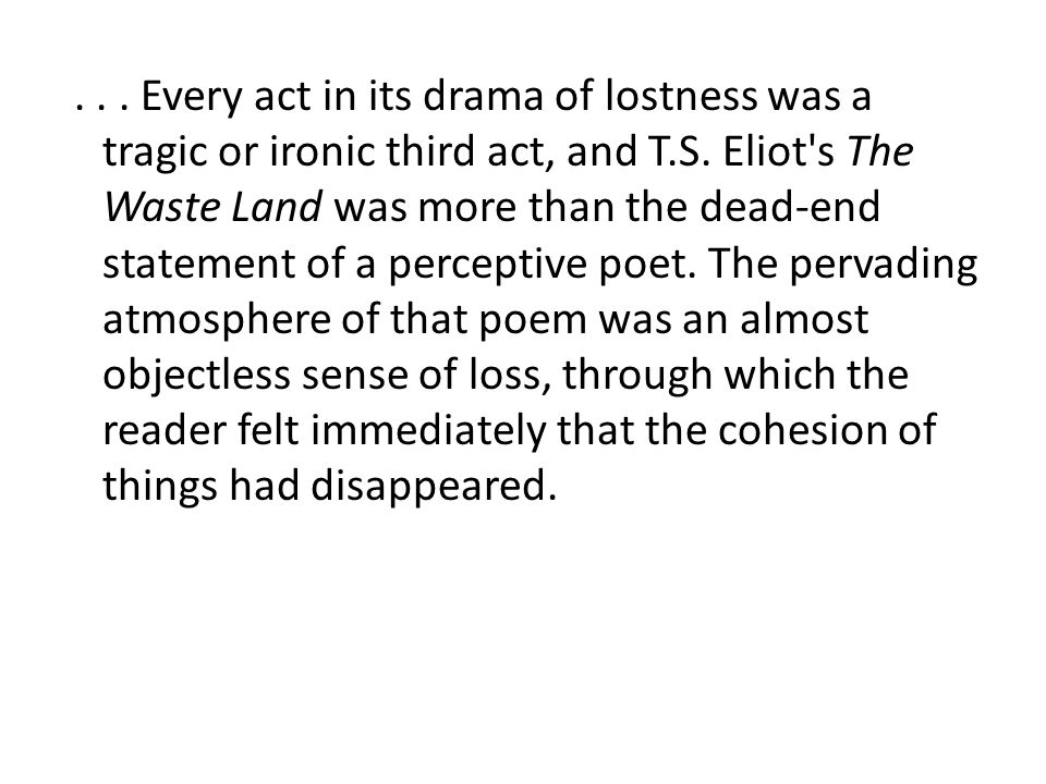 ...Every act in its drama of lostness was a tragic or ironic third act, and T.S.