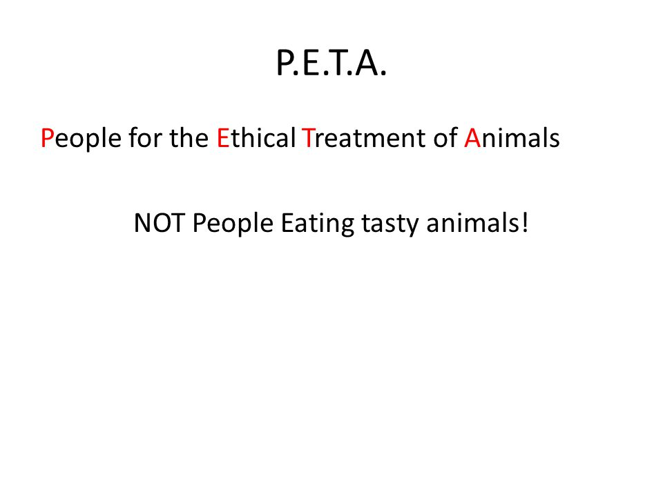 P.E.T.A. People for the Ethical Treatment of Animals NOT People Eating tasty animals!
