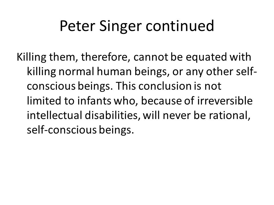 Peter Singer continued Killing them, therefore, cannot be equated with killing normal human beings, or any other self- conscious beings.