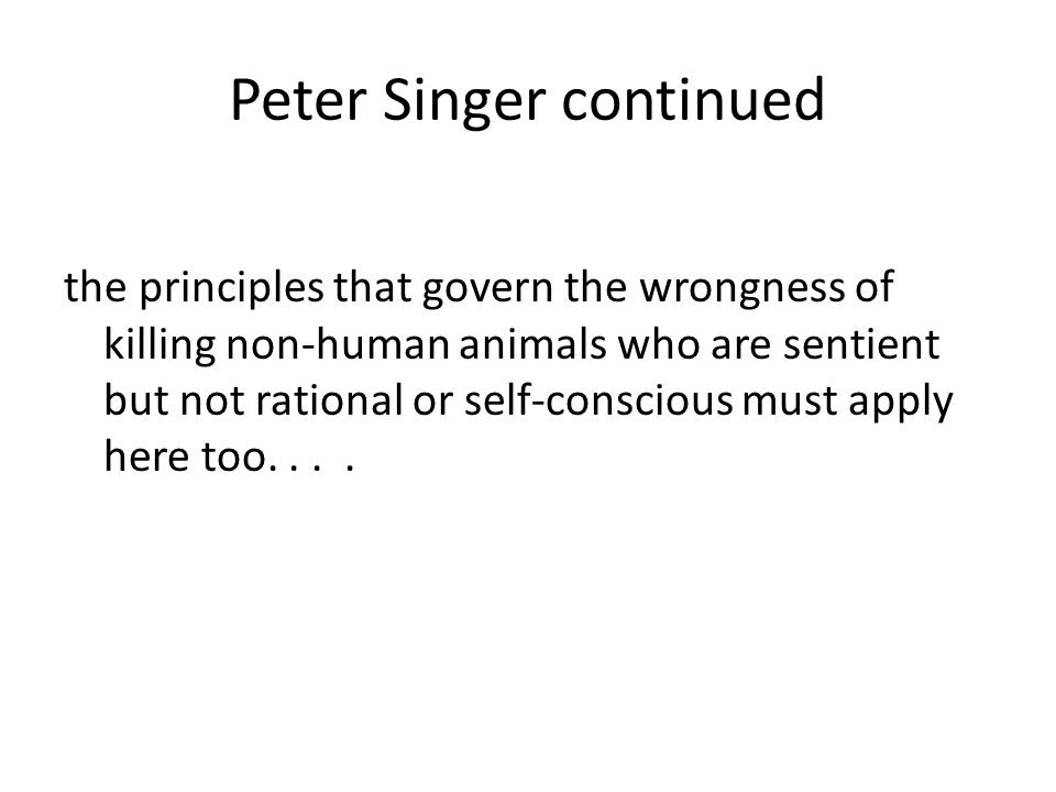 Peter Singer continued the principles that govern the wrongness of killing non-human animals who are sentient but not rational or self-conscious must apply here too....