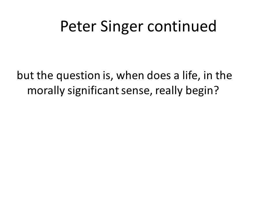 Peter Singer continued but the question is, when does a life, in the morally significant sense, really begin