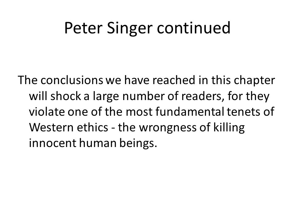 Peter Singer continued The conclusions we have reached in this chapter will shock a large number of readers, for they violate one of the most fundamental tenets of Western ethics - the wrongness of killing innocent human beings.