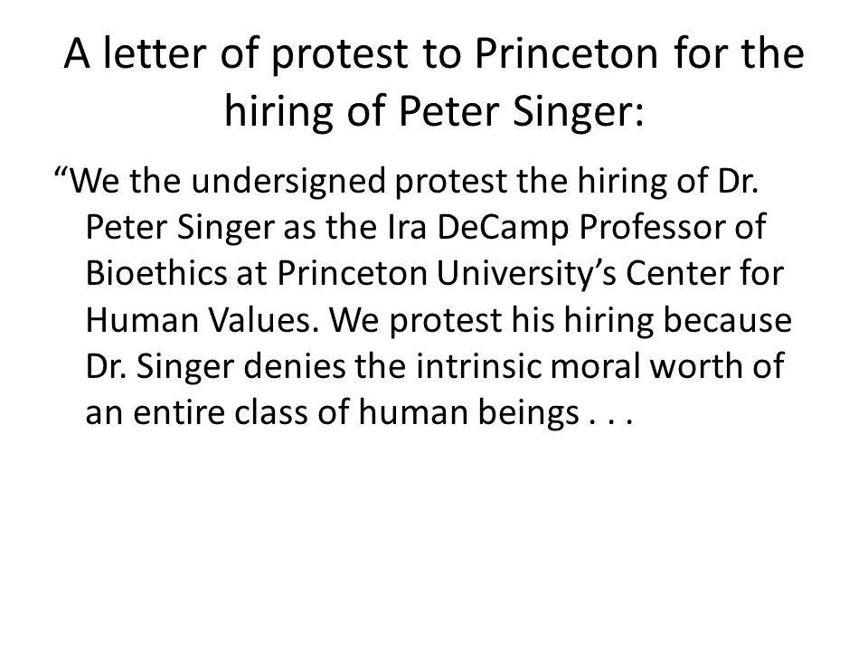 A letter of protest to Princeton for the hiring of Peter Singer: We the undersigned protest the hiring of Dr.