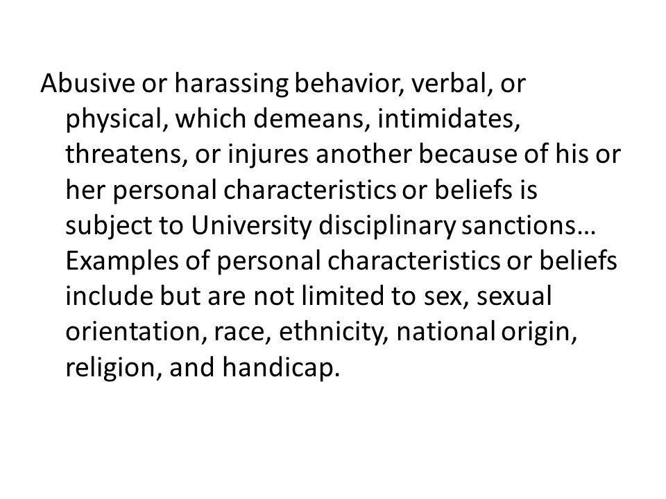 Abusive or harassing behavior, verbal, or physical, which demeans, intimidates, threatens, or injures another because of his or her personal characteristics or beliefs is subject to University disciplinary sanctions… Examples of personal characteristics or beliefs include but are not limited to sex, sexual orientation, race, ethnicity, national origin, religion, and handicap.