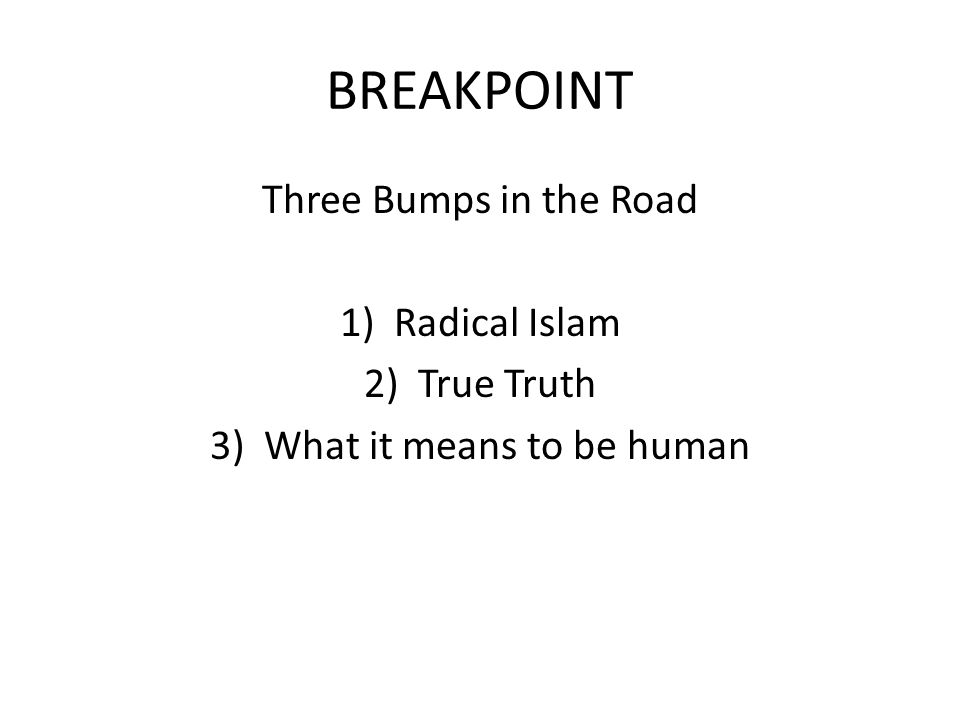BREAKPOINT Three Bumps in the Road 1)Radical Islam 2)True Truth 3)What it means to be human