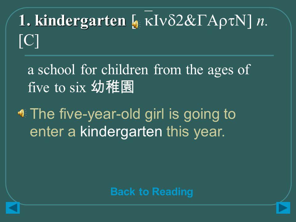 1. kindergarten 1. kindergarten [`kInd2&GArtN] n. [C] The five-year-old girl is going to enter a kindergarten this year. a school for children from th