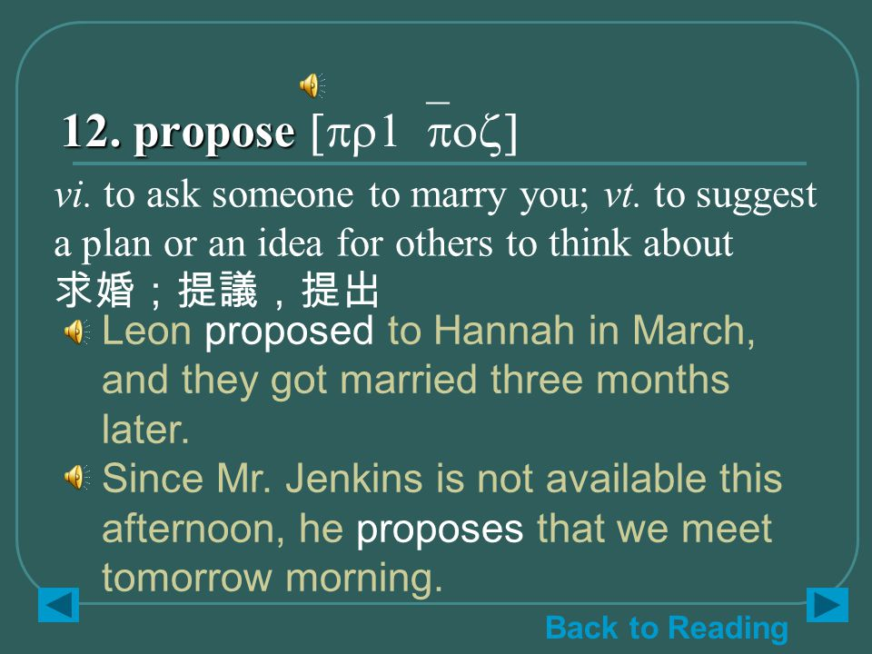 12. propose 12. propose [pr1`poz] Leon proposed to Hannah in March, and they got married three months later. Since Mr. Jenkins is not available this a