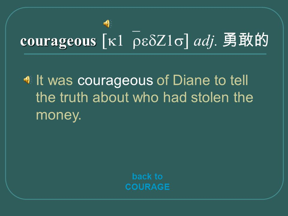 courageous courageous [ k1`redZ1s ] adj. 勇敢的 It was courageous of Diane to tell the truth about who had stolen the money. back to COURAGE