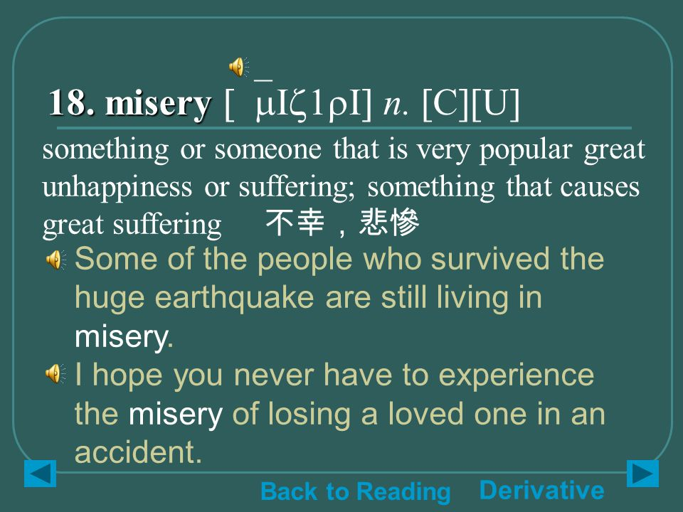 18. misery 18. misery [`mIz1rI] n. [C][U] Some of the people who survived the huge earthquake are still living in misery. I hope you never have to exp