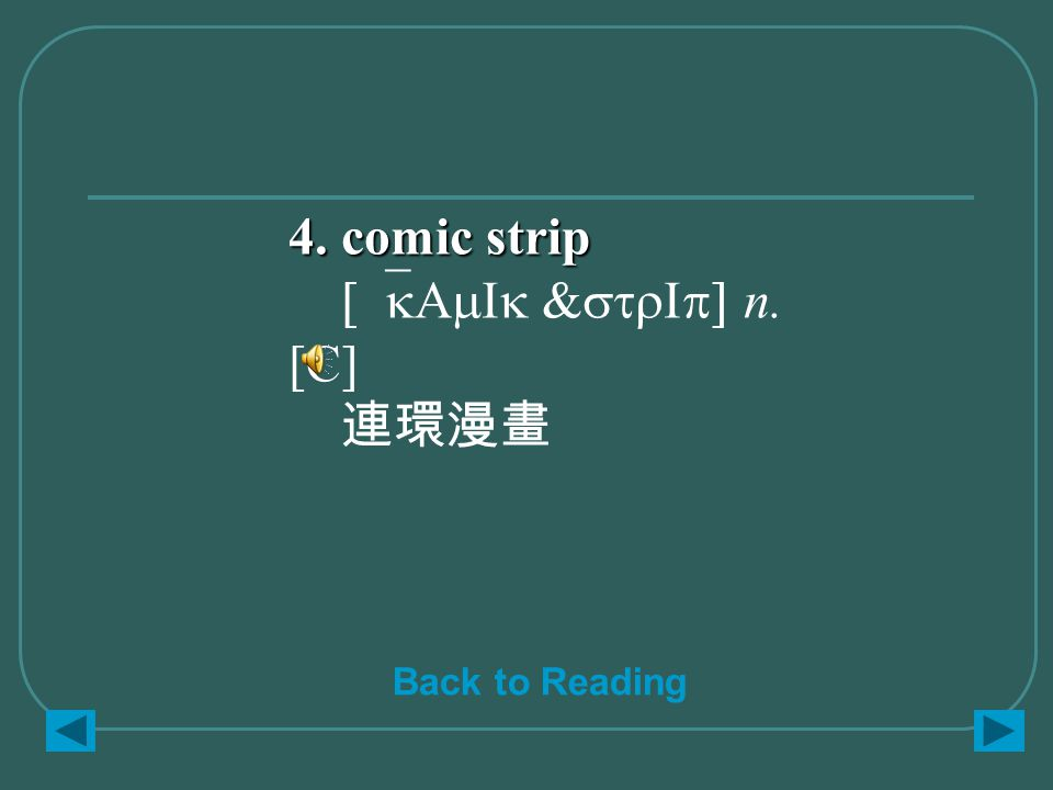 4. comic strip 4. comic strip [`kAmIk &strIp] n. [C] 連環漫畫 Back to Reading