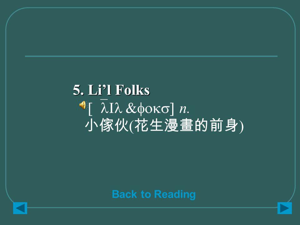 5. Li'l Folks 5. Li'l Folks [`lIl &foks] n. 小傢伙 ( 花生漫畫的前身 ) Back to Reading