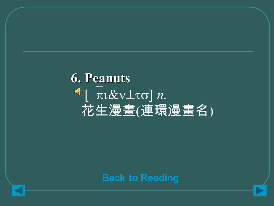 6. Peanuts 6. Peanuts [`pi&n^ts] n. 花生漫畫 ( 連環漫畫名 ) Back to Reading