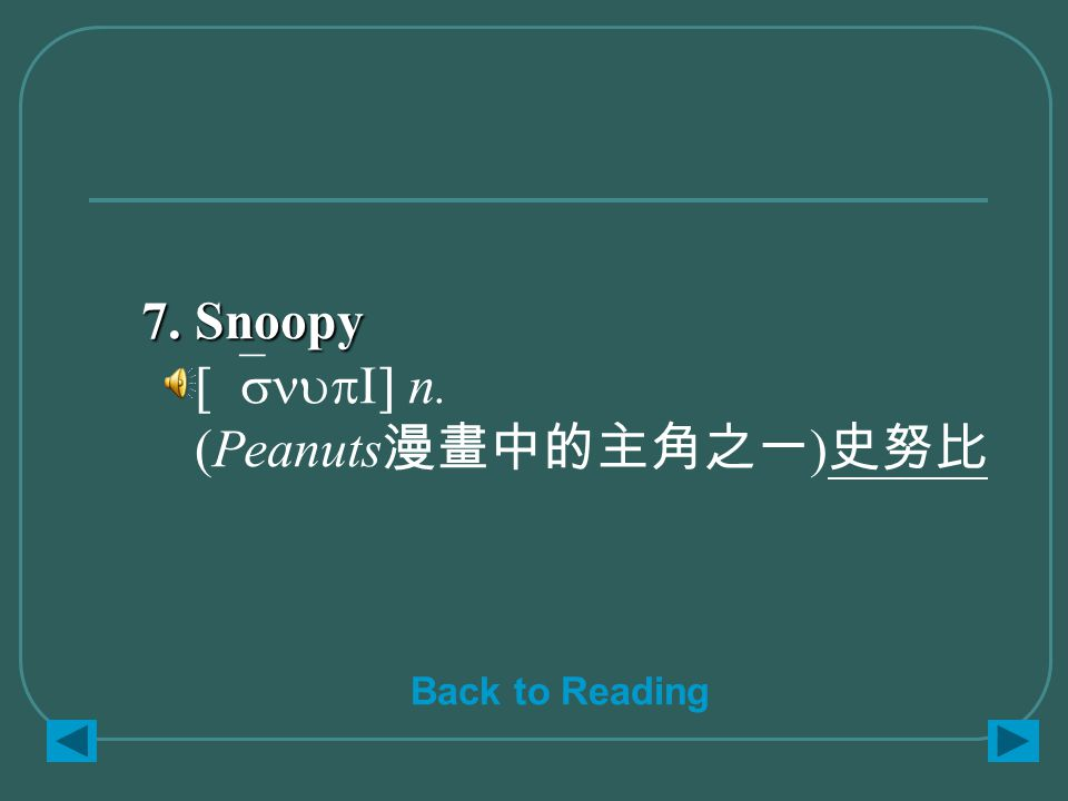 7. Snoopy 7. Snoopy [`snupI] n. (Peanuts 漫畫中的主角之一 ) 史努比 Back to Reading