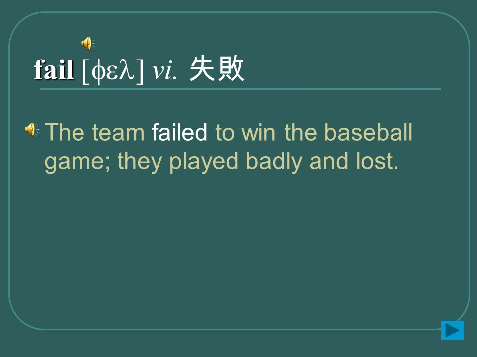 fail fail [fel] vi. 失敗 The team failed to win the baseball game; they played badly and lost.