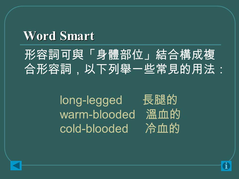 Word Smart long-legged 長腿的 warm-blooded 溫血的 cold-blooded 冷血的 形容詞可與「身體部位」結合構成複 合形容詞,以下列舉一些常見的用法: