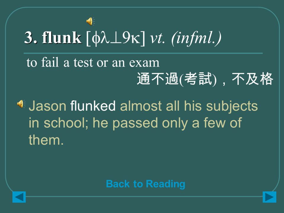 3. flunk 3. flunk [fl^9k] vt. (infml.) Jason flunked almost all his subjects in school; he passed only a few of them. to fail a test or an exam 通不過 (