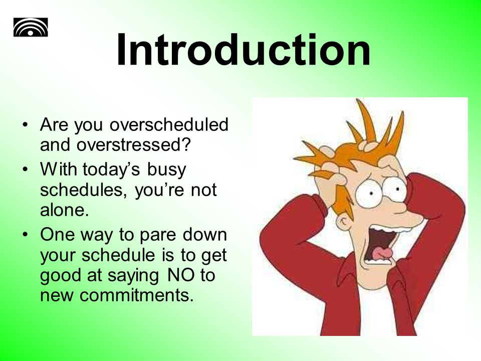 Introduction Are you overscheduled and overstressed? With today's busy schedules, you're not alone. One way to pare down your schedule is to get good