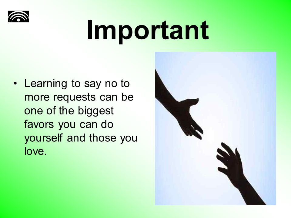 Important Learning to say no to more requests can be one of the biggest favors you can do yourself and those you love.