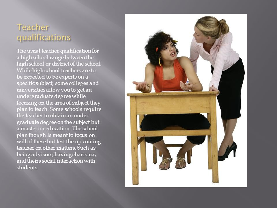 Teacher qualifications The usual teacher qualification for a high school range between the high school or district of the school.