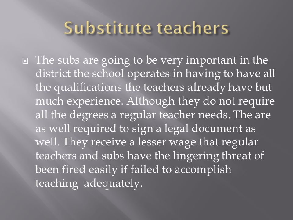  The subs are going to be very important in the district the school operates in having to have all the qualifications the teachers already have but much experience.