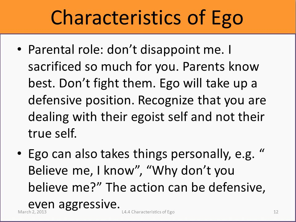 Characteristics of Ego Parental role: don't disappoint me. I sacrificed so much for you. Parents know best. Don't fight them. Ego will take up a defen