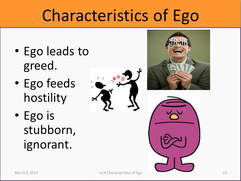 Characteristics of Ego Ego leads to greed. Ego feeds hostility Ego is stubborn, ignorant. March 2, 2013L4.4 Characteristics of Ego13