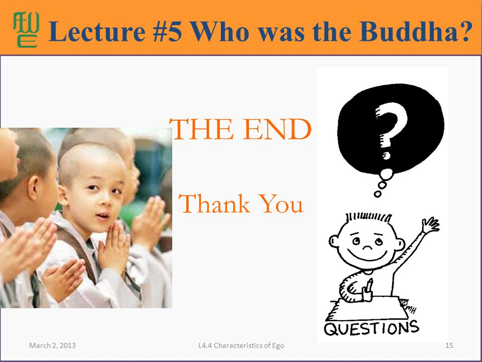 15L4.4 Characteristics of Ego THE END Thank You Lecture #5 Who was the Buddha? March 2, 2013