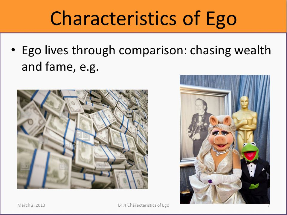 Characteristics of Ego Ego lives through comparison: chasing wealth and fame, e.g. March 2, 2013L4.4 Characteristics of Ego7