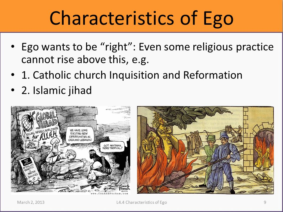 """Characteristics of Ego Ego wants to be """"right"""": Even some religious practice cannot rise above this, e.g. 1. Catholic church Inquisition and Reformati"""