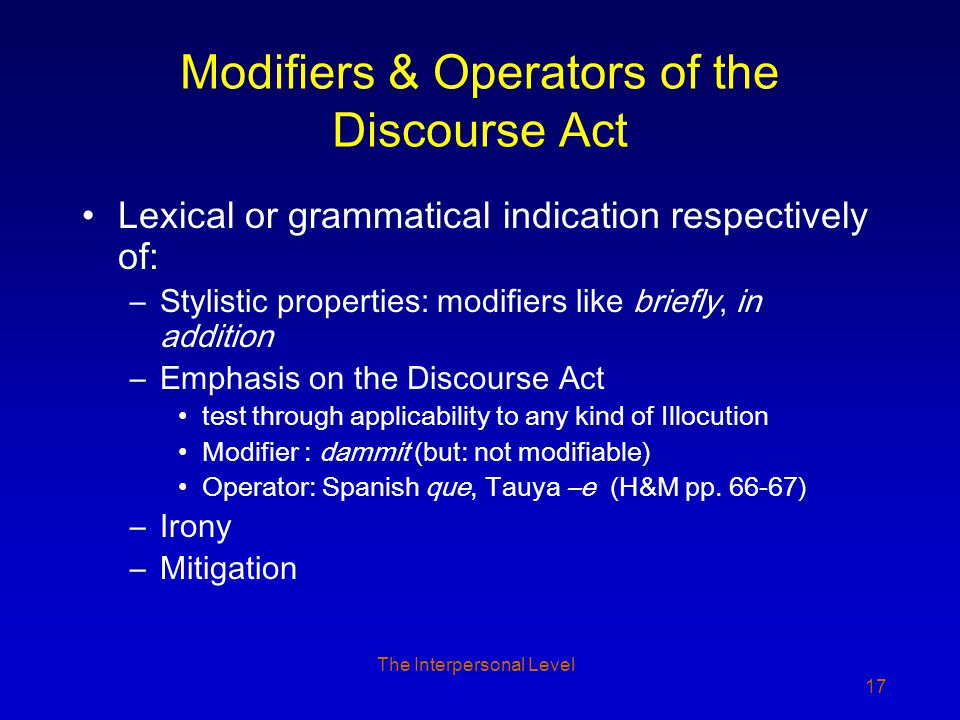 The Interpersonal Level 17 Modifiers & Operators of the Discourse Act Lexical or grammatical indication respectively of: –Stylistic properties: modifiers like briefly, in addition –Emphasis on the Discourse Act test through applicability to any kind of Illocution Modifier : dammit (but: not modifiable) Operator: Spanish que, Tauya –e (H&M pp.