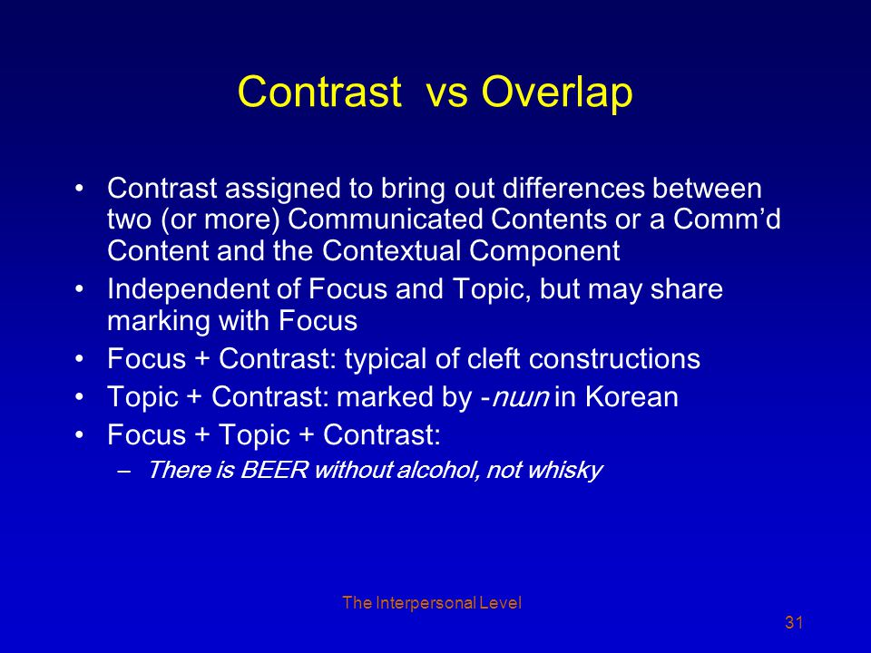 The Interpersonal Level 31 Contrast vs Overlap Contrast assigned to bring out differences between two (or more) Communicated Contents or a Comm'd Content and the Contextual Component Independent of Focus and Topic, but may share marking with Focus Focus + Contrast: typical of cleft constructions Topic + Contrast: marked by -nɯn in Korean Focus + Topic + Contrast: –There is BEER without alcohol, not whisky