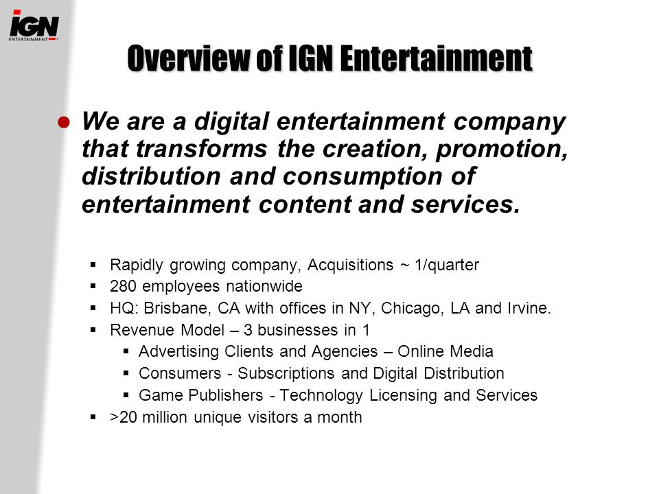 Overview of IGN Entertainment We are a digital entertainment company that transforms the creation, promotion, distribution and consumption of entertainment content and services.