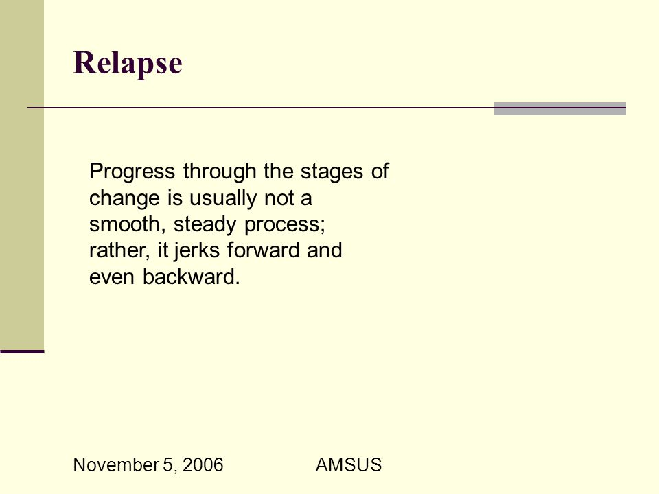 November 5, 2006 AMSUS Relapse Progress through the stages of change is usually not a smooth, steady process; rather, it jerks forward and even backward.