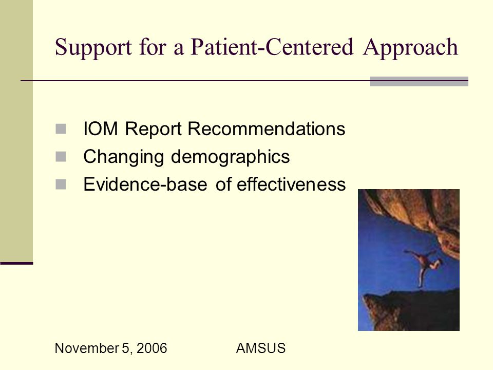 November 5, 2006 AMSUS Support for a Patient-Centered Approach IOM Report Recommendations Changing demographics Evidence-base of effectiveness